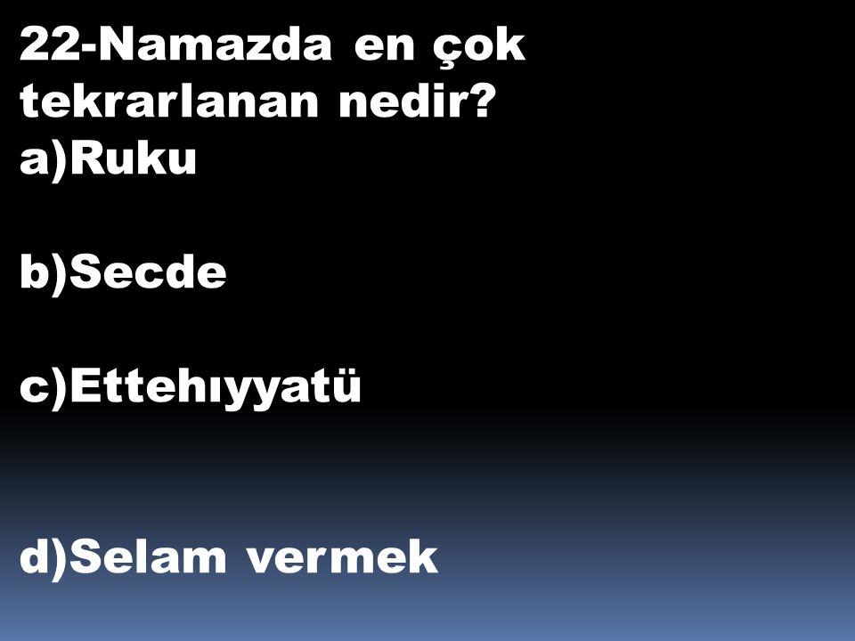 22-Namazda en çok tekrarlanan nedir? a)Ruku b)Secde c)Ettehıyyatü d)Selam vermek