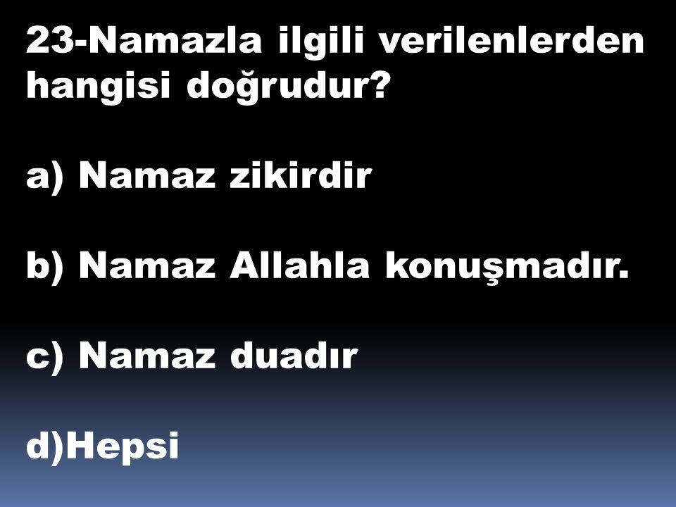 23-Namazla ilgili verilenlerden hangisi doğrudur? a) Namaz zikirdir b) Namaz Allahla konuşmadır. c) Namaz duadır d)Hepsi