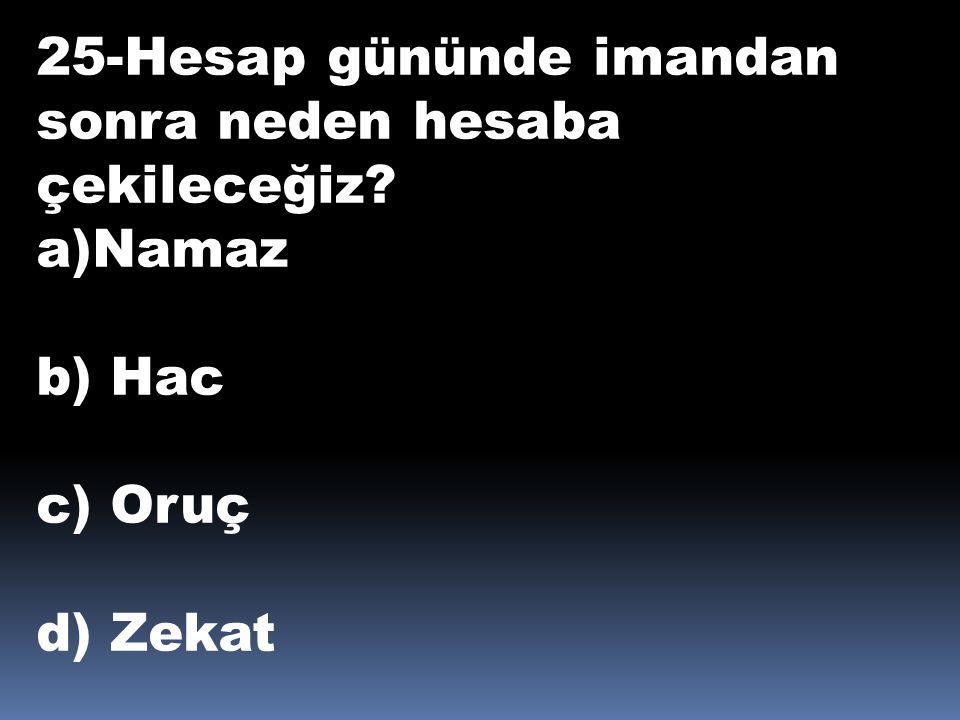 25-Hesap gününde imandan sonra neden hesaba çekileceğiz? a)Namaz b) Hac c) Oruç d) Zekat