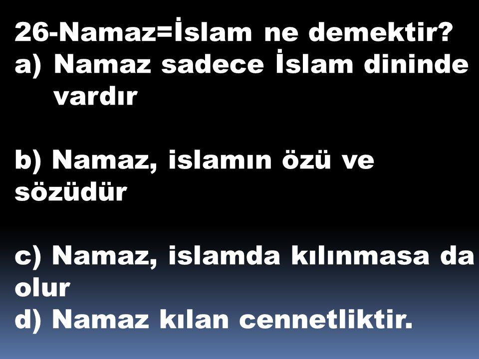 26-Namaz=İslam ne demektir? a)Namaz sadece İslam dininde vardır b) Namaz, islamın özü ve sözüdür c) Namaz, islamda kılınmasa da olur d) Namaz kılan ce