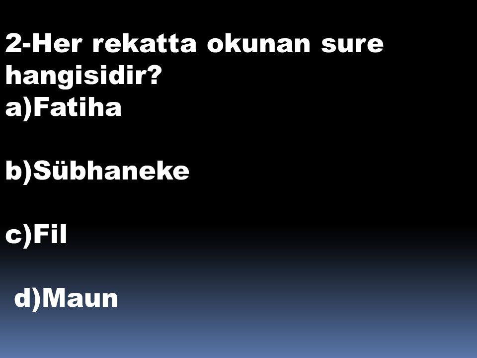2-Her rekatta okunan sure hangisidir? a)Fatiha b)Sübhaneke c)Fil d)Maun