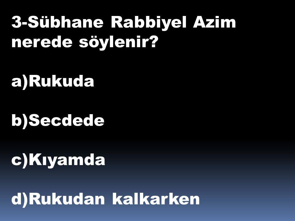 3-Sübhane Rabbiyel Azim nerede söylenir? a)Rukuda b)Secdede c)Kıyamda d)Rukudan kalkarken