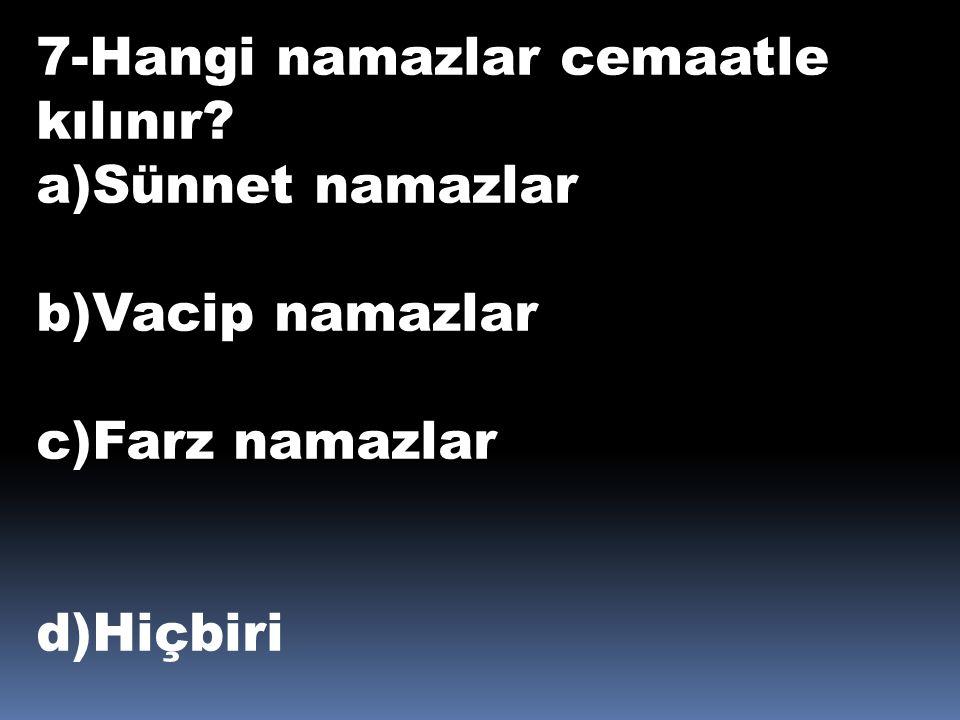 7-Hangi namazlar cemaatle kılınır? a)Sünnet namazlar b)Vacip namazlar c)Farz namazlar d)Hiçbiri