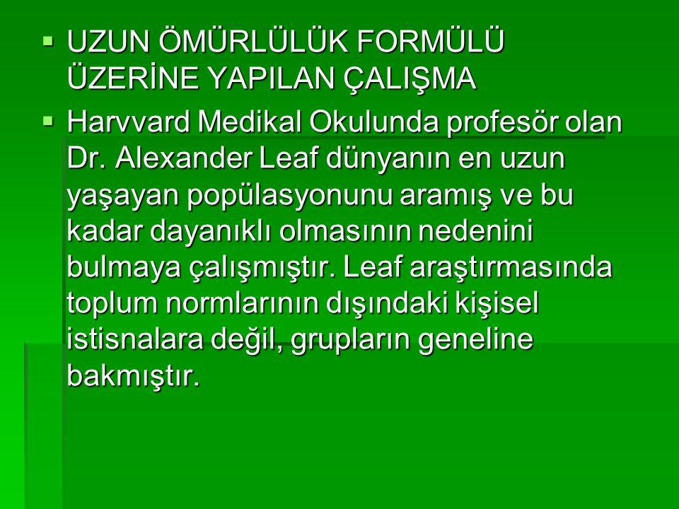  UZUN ÖMÜRLÜLÜK FORMÜLÜ ÜZERİNE YAPILAN ÇALIŞMA  Harvvard Medikal Okulunda profesör olan Dr. Alexander Leaf dünyanın en uzun yaşayan popülasyonunu a