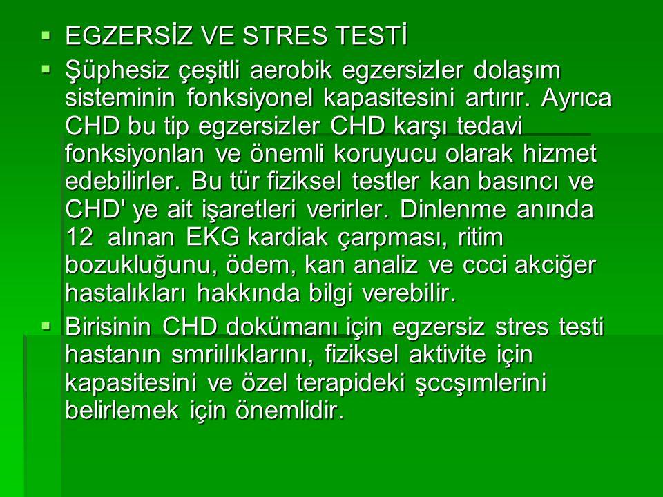  EGZERSİZ VE STRES TESTİ  Şüphesiz çeşitli aerobik egzersizler dolaşım sisteminin fonksiyonel kapasitesini artırır. Ayrıca CHD bu tip egzersizler CH