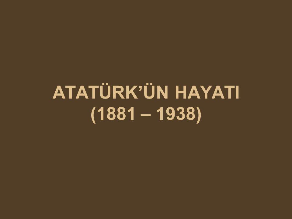 ATATÜRK'ÜN HAYATI (1881 – 1938)