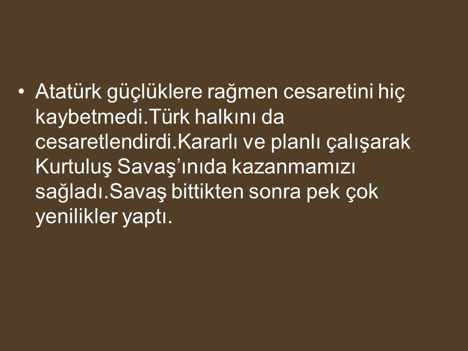 Atatürk güçlüklere rağmen cesaretini hiç kaybetmedi.Türk halkını da cesaretlendirdi.Kararlı ve planlı çalışarak Kurtuluş Savaş'ınıda kazanmamızı sağla