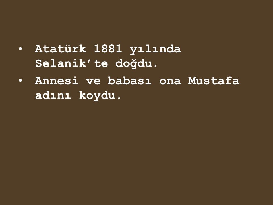 Atatürk 1881 yılında Selanik'te doğdu. Annesi ve babası ona Mustafa adını koydu.