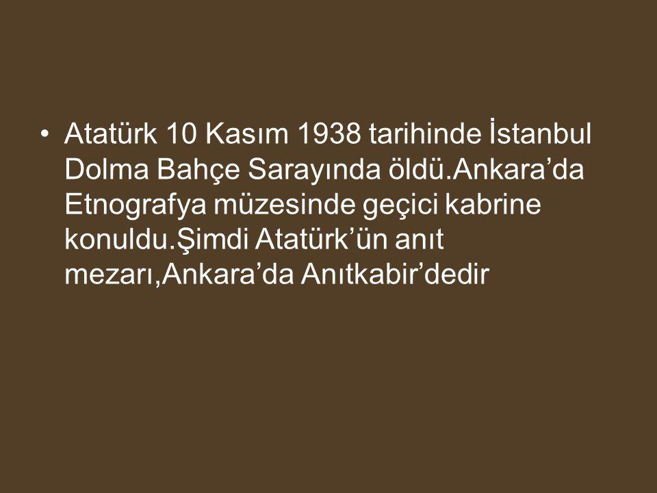 Atatürk 10 Kasım 1938 tarihinde İstanbul Dolma Bahçe Sarayında öldü.Ankara'da Etnografya müzesinde geçici kabrine konuldu.Şimdi Atatürk'ün anıt mezarı