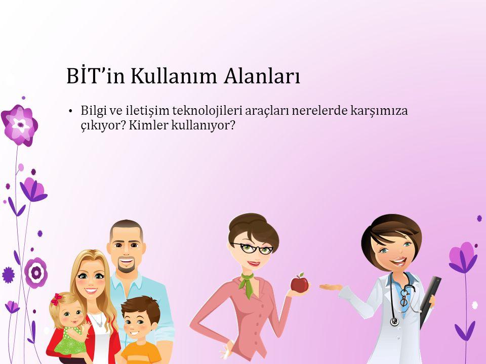BİT'in Kullanım Alanları Bilgi ve iletişim teknolojileri araçları nerelerde karşımıza çıkıyor? Kimler kullanıyor?