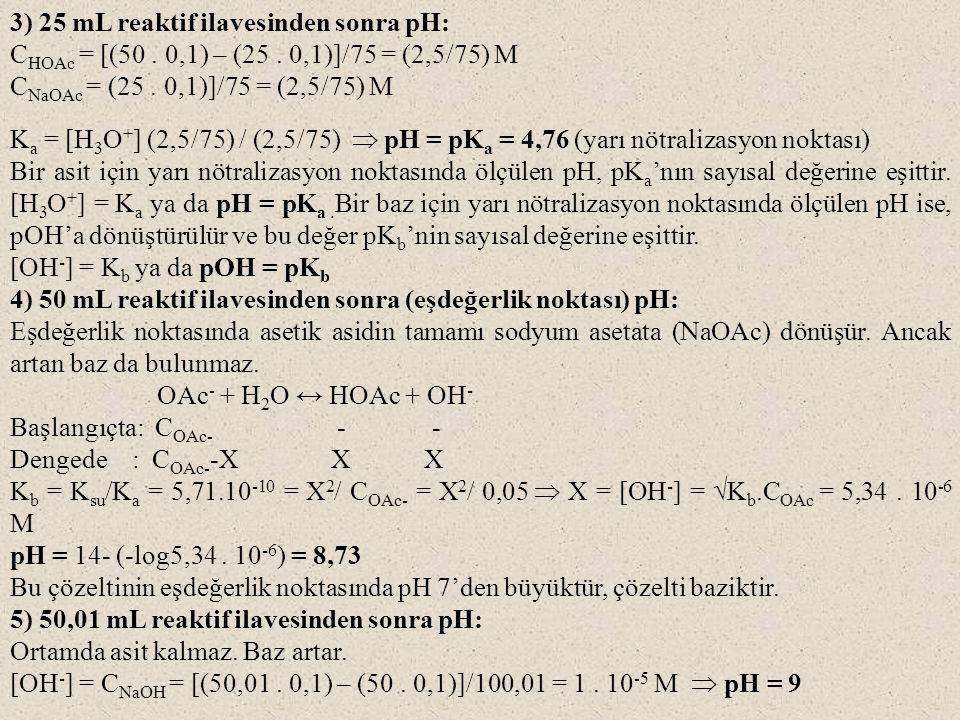 3) 25 mL reaktif ilavesinden sonra pH: C HOAc = [(50. 0,1) – (25. 0,1)]/75 = (2,5/75) M C NaOAc = (25. 0,1)]/75 = (2,5/75) M K a = [H 3 O + ] (2,5/75)