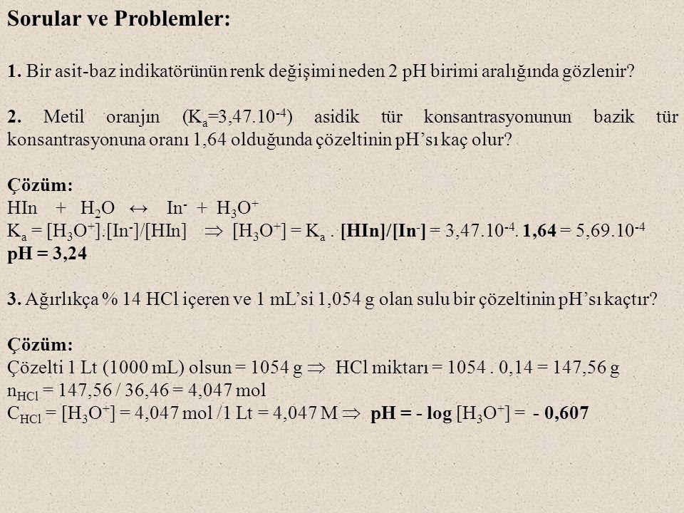 Sorular ve Problemler: 1. Bir asit-baz indikatörünün renk değişimi neden 2 pH birimi aralığında gözlenir? 2. Metil oranjın (K a =3,47.10 -4 ) asidik t