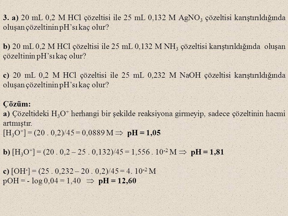 3. a) 20 mL 0,2 M HCl çözeltisi ile 25 mL 0,132 M AgNO 3 çözeltisi karıştırıldığında oluşan çözeltinin pH'sı kaç olur? b) 20 mL 0,2 M HCl çözeltisi il