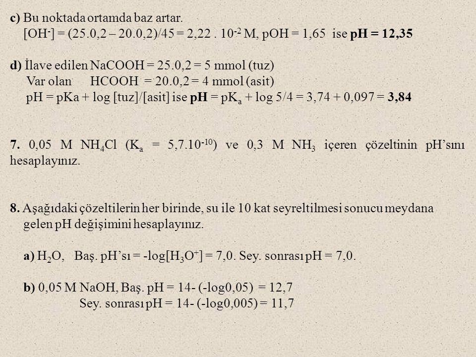 c) Bu noktada ortamda baz artar. [OH - ] = (25.0,2 – 20.0,2)/45 = 2,22. 10 -2 M, pOH = 1,65 ise pH = 12,35 d) İlave edilen NaCOOH = 25.0,2 = 5 mmol (t