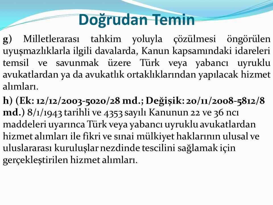 Doğrudan Temin g) Milletlerarası tahkim yoluyla çözülmesi öngörülen uyuşmazlıklarla ilgili davalarda, Kanun kapsamındaki idareleri temsil ve savunmak üzere Türk veya yabancı uyruklu avukatlardan ya da avukatlık ortaklıklarından yapılacak hizmet alımları.