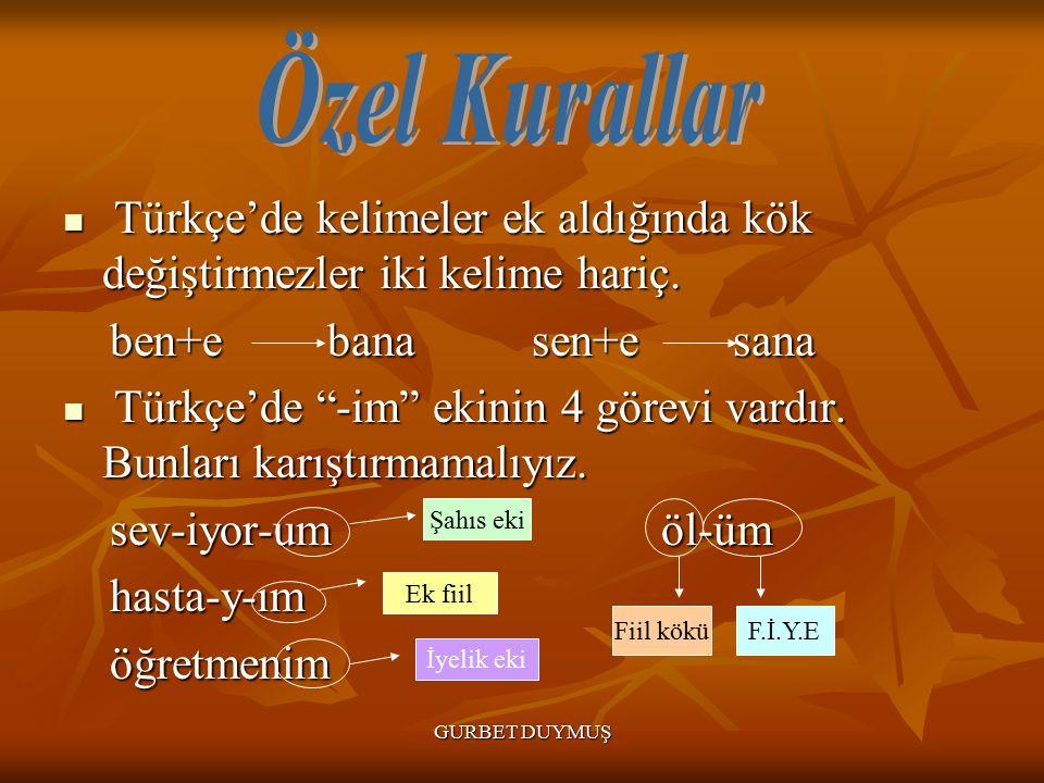 GURBET DUYMUŞ Türkçe'de kelimeler ek aldığında kök değiştirmezler iki kelime hariç.
