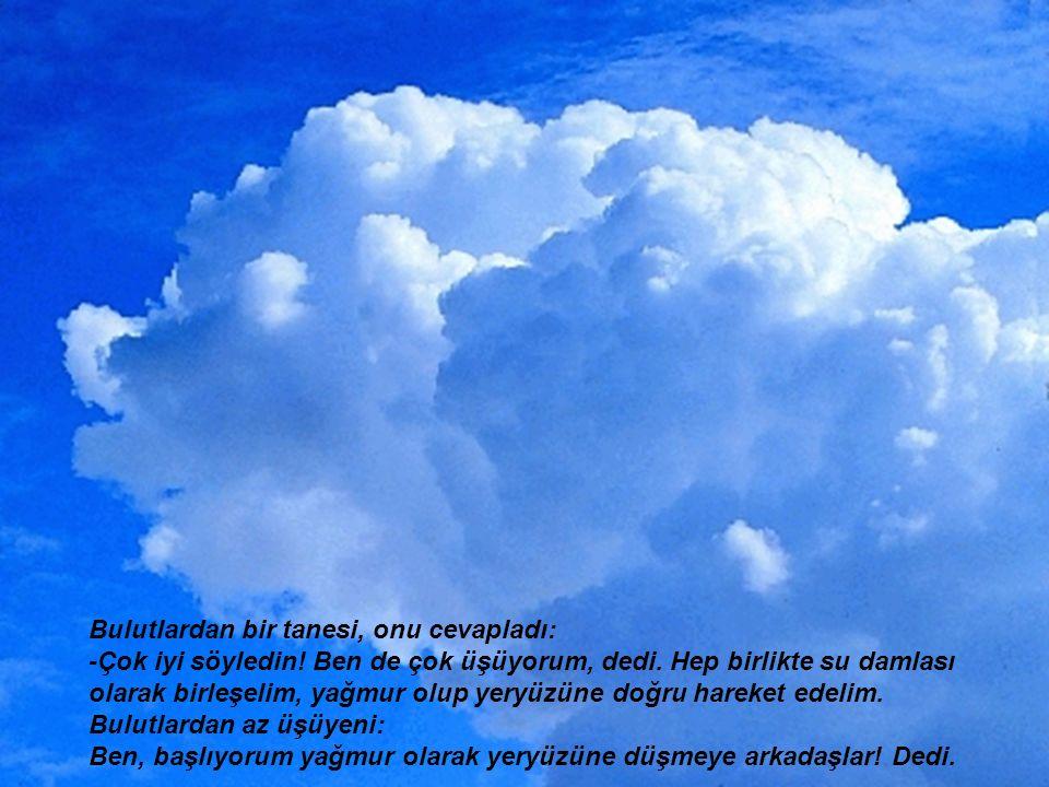Bulutlardan bir tanesi, onu cevapladı: -Çok iyi söyledin! Ben de çok üşüyorum, dedi. Hep birlikte su damlası olarak birleşelim, yağmur olup yeryüzüne