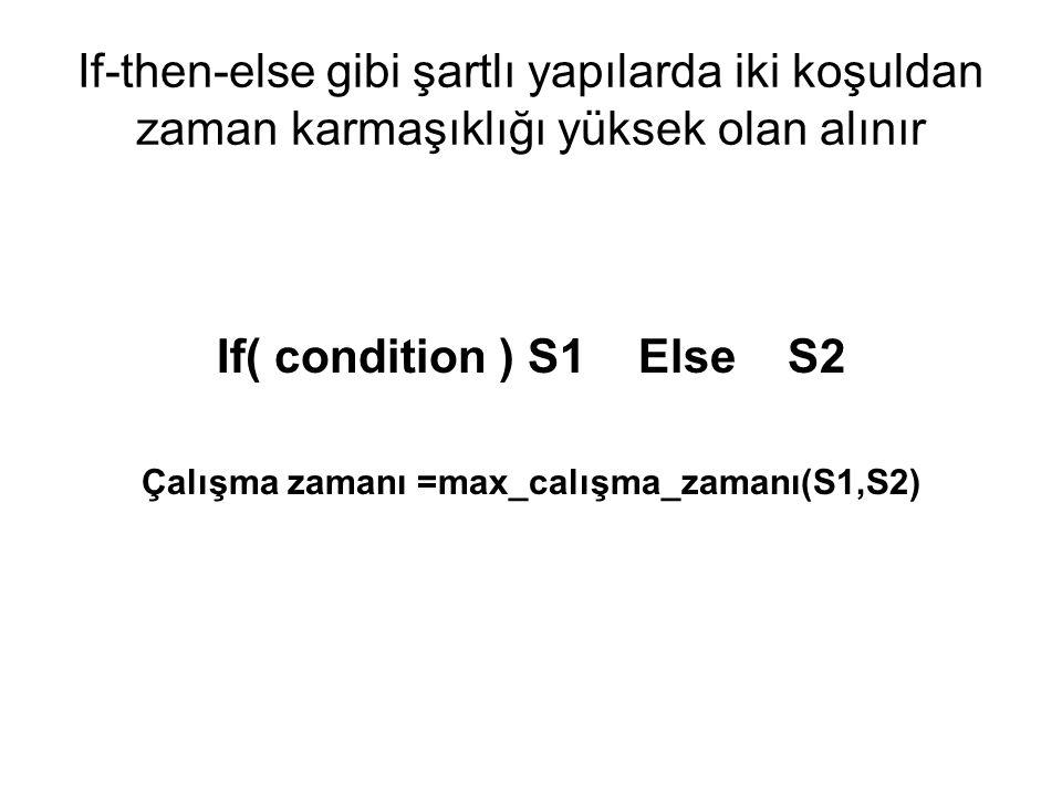 If-then-else gibi şartlı yapılarda iki koşuldan zaman karmaşıklığı yüksek olan alınır If( condition ) S1 Else S2 Çalışma zamanı =max_calışma_zamanı(S1