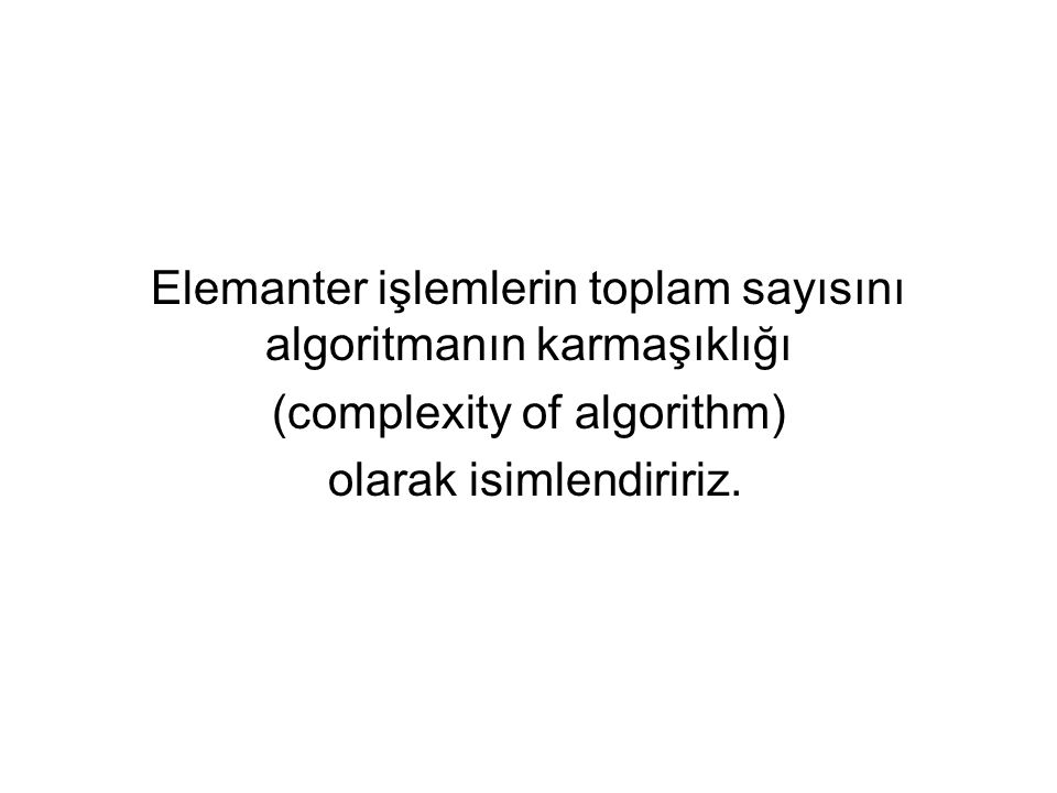 Elemanter işlemlerin toplam sayısını algoritmanın karmaşıklığı (complexity of algorithm) olarak isimlendiririz.
