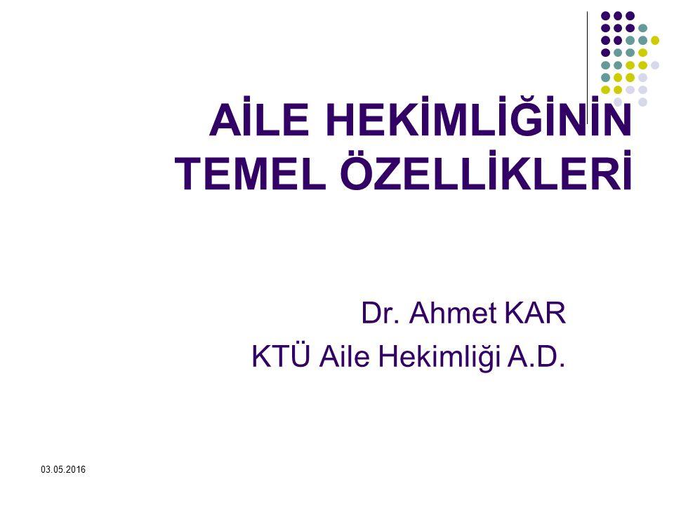 03.05.2016 AİLE HEKİMLİĞİNİN TEMEL ÖZELLİKLERİ Dr. Ahmet KAR KTÜ Aile Hekimliği A.D.