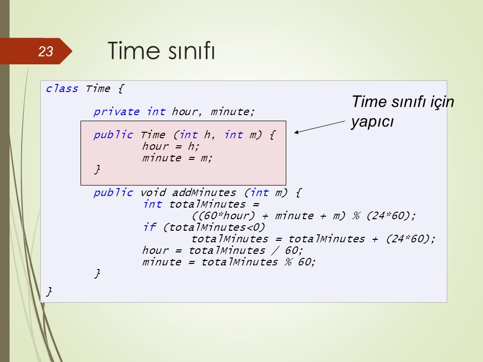 Time sınıfı 23 class Time { private int hour, minute; public Time (int h, int m) { hour = h; minute = m; } public void addMinutes (int m) { int totalMinutes = ((60*hour) + minute + m) % (24*60); if (totalMinutes<0) totalMinutes = totalMinutes + (24*60); hour = totalMinutes / 60; minute = totalMinutes % 60; } } Time sınıfı için yapıcı