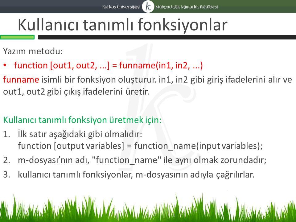 Kullanıcı tanımlı fonksiyonlar Yazım metodu: function [out1, out2,...] = funname(in1, in2,...) funname isimli bir fonksiyon oluşturur.