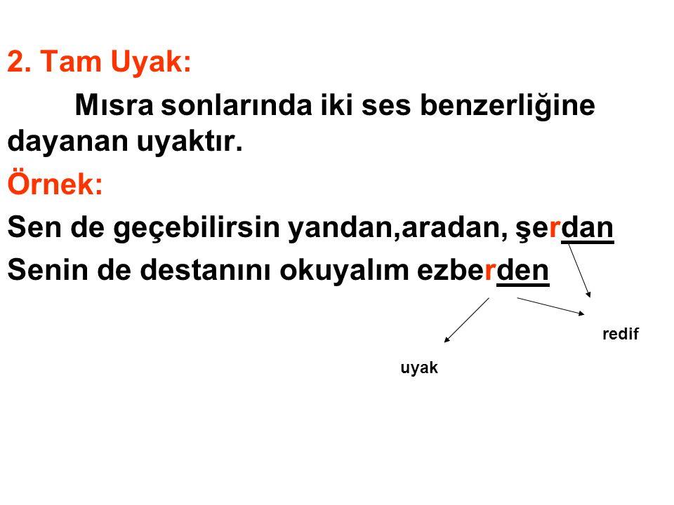 2. Tam Uyak: Mısra sonlarında iki ses benzerliğine dayanan uyaktır. Örnek: Sen de geçebilirsin yandan,aradan, şerdan Senin de destanını okuyalım ezber