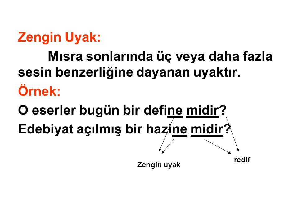 Zengin Uyak: Mısra sonlarında üç veya daha fazla sesin benzerliğine dayanan uyaktır. Örnek: O eserler bugün bir define midir? Edebiyat açılmış bir haz