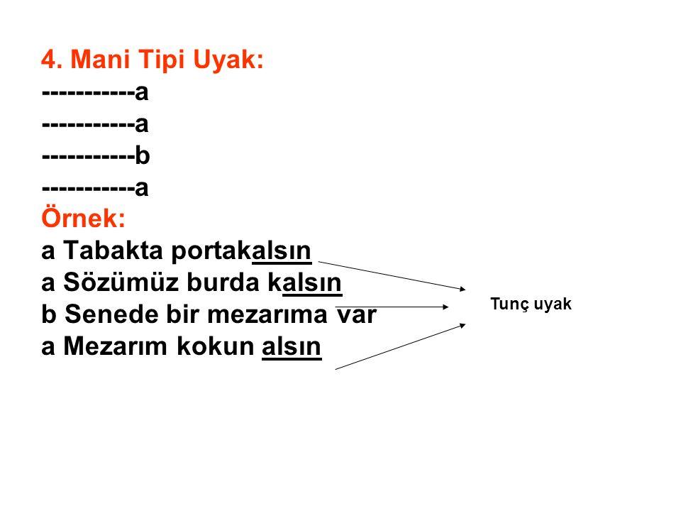 4. Mani Tipi Uyak: -----------a -----------b -----------a Örnek: a Tabakta portakalsın a Sözümüz burda kalsın b Senede bir mezarıma var a Mezarım koku