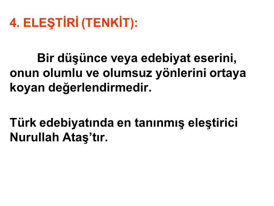 4. ELEŞTİRİ (TENKİT): Bir düşünce veya edebiyat eserini, onun olumlu ve olumsuz yönlerini ortaya koyan değerlendirmedir. Türk edebiyatında en tanınmış