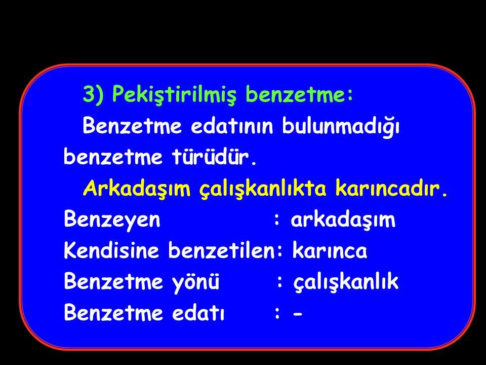 2) Kısaltılmış benzetme: Benzetme yönü söylenilmeden yapılan benzetmedir. Türkiye cennet gibidir. Benzeyen : Türkiye Kendisine benzetilen: cennet Benz