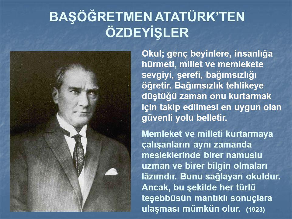 BAŞÖĞRETMEN ATATÜRK'TEN ÖZDEYİŞLER Okulun vereceği ilim ve fen sayesindedir ki, Türk milleti, Türk sanatı, ekonomisi, Türk şiir ve edebiyatı bütün güz