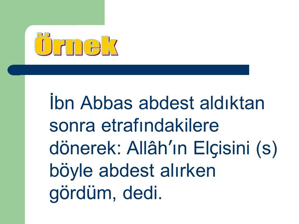 İbn Abbas abdest aldıktan sonra etrafındakilere d ö nerek: Allâh ' ın El ç isini (s) b ö yle abdest alırken g ö rd ü m, dedi.