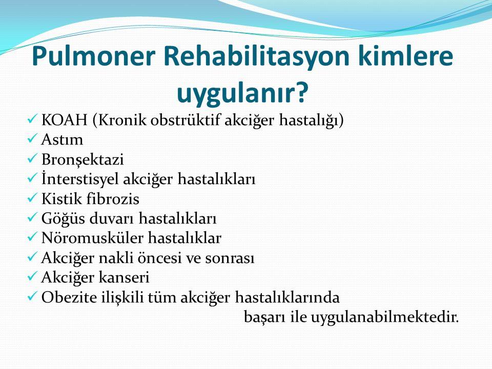 Pulmoner Rehabilitasyon kimlere uygulanır? KOAH (Kronik obstrüktif akciğer hastalığı) Astım Bronşektazi İnterstisyel akciğer hastalıkları Kistik fibro