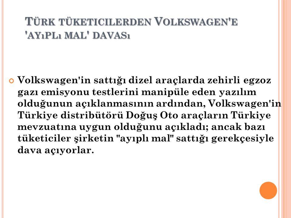T ÜRK TÜKETICILERDEN V OLKSWAGEN E AYıPLı MAL DAVASı Volkswagen in sattığı dizel araçlarda zehirli egzoz gazı emisyonu testlerini manipüle eden yazılım olduğunun açıklanmasının ardından, Volkswagen in Türkiye distribütörü Doğuş Oto araçların Türkiye mevzuatına uygun olduğunu açıkladı; ancak bazı tüketiciler şirketin ayıplı mal sattığı gerekçesiyle dava açıyorlar.