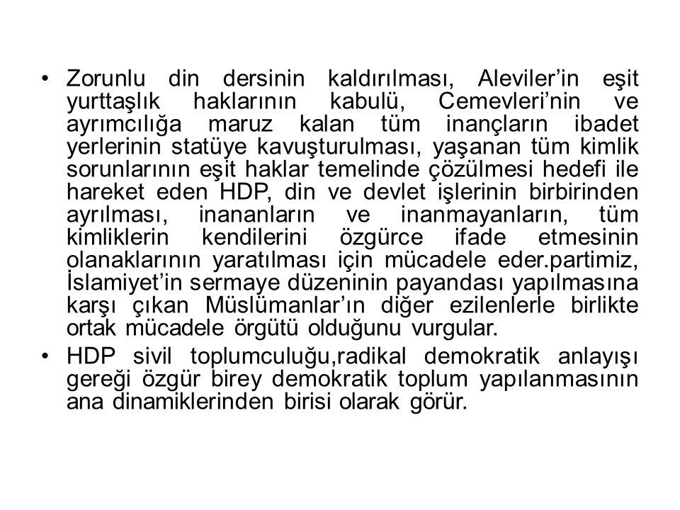 Zorunlu din dersinin kaldırılması, Aleviler'in eşit yurttaşlık haklarının kabulü, Cemevleri'nin ve ayrımcılığa maruz kalan tüm inançların ibadet yerlerinin statüye kavuşturulması, yaşanan tüm kimlik sorunlarının eşit haklar temelinde çözülmesi hedefi ile hareket eden HDP, din ve devlet işlerinin birbirinden ayrılması, inananların ve inanmayanların, tüm kimliklerin kendilerini özgürce ifade etmesinin olanaklarının yaratılması için mücadele eder.partimiz, İslamiyet'in sermaye düzeninin payandası yapılmasına karşı çıkan Müslümanlar'ın diğer ezilenlerle birlikte ortak mücadele örgütü olduğunu vurgular.