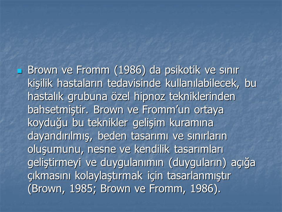 Brown ve Fromm (1986) da psikotik ve sınır kişilik hastaların tedavisinde kullanılabilecek, bu hastalık grubuna özel hipnoz tekniklerinden bahsetmiştir.