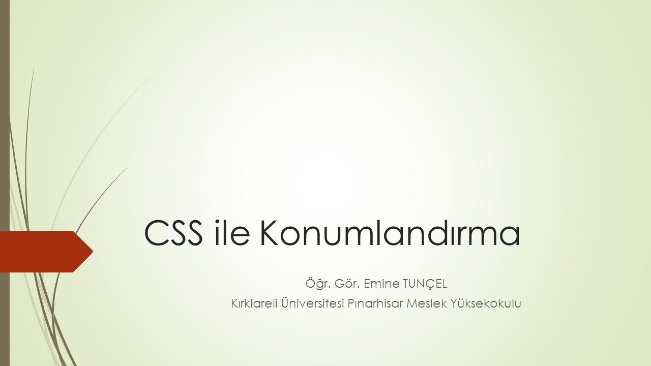 CSS ile Konumlandırma Öğr. Gör. Emine TUNÇEL Kırklareli Üniversitesi Pınarhisar Meslek Yüksekokulu