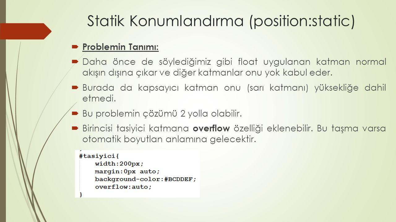 Statik Konumlandırma (position:static)  Problemin Tanımı:  Daha önce de söylediğimiz gibi float uygulanan katman normal akışın dışına çıkar ve diğer katmanlar onu yok kabul eder.