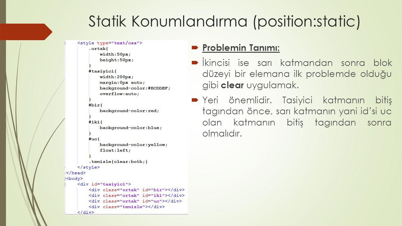 Statik Konumlandırma (position:static)  Problemin Tanımı:  İkincisi ise sarı katmandan sonra blok düzeyi bir elemana ilk problemde olduğu gibi clear