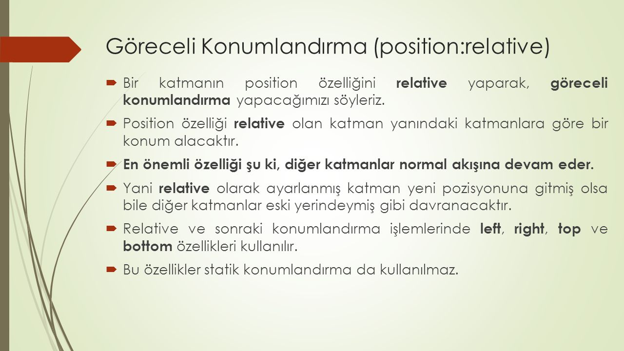 Göreceli Konumlandırma (position:relative)  Bir katmanın position özelliğini relative yaparak, göreceli konumlandırma yapacağımızı söyleriz.  Positi