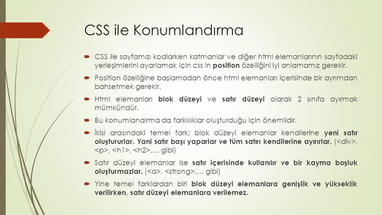 CSS ile Konumlandırma  CSS ile sayfamızı kodlarken katmanlar ve diğer html elemanlarının sayfadaki yerleşimlerini ayarlamak için css in position özelliğini iyi anlamamız gerekir.