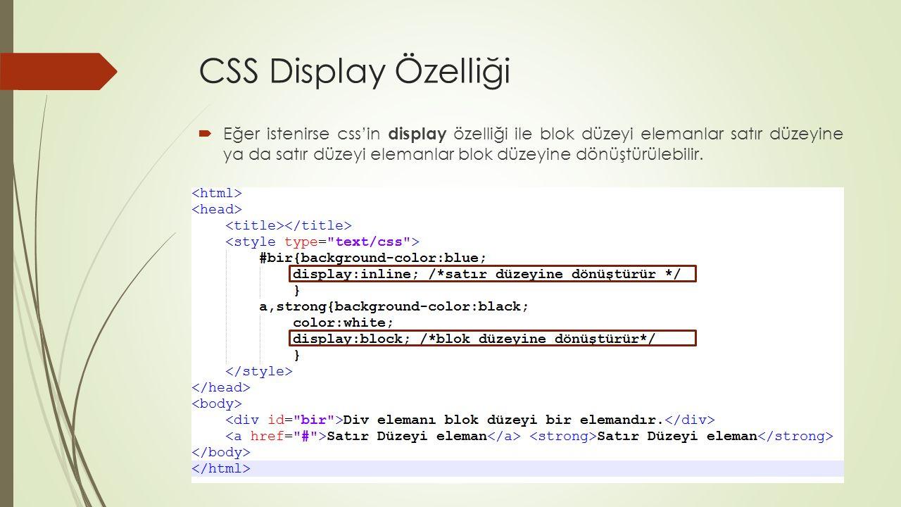 CSS Display Özelliği  Eğer istenirse css'in display özelliği ile blok düzeyi elemanlar satır düzeyine ya da satır düzeyi elemanlar blok düzeyine dönü