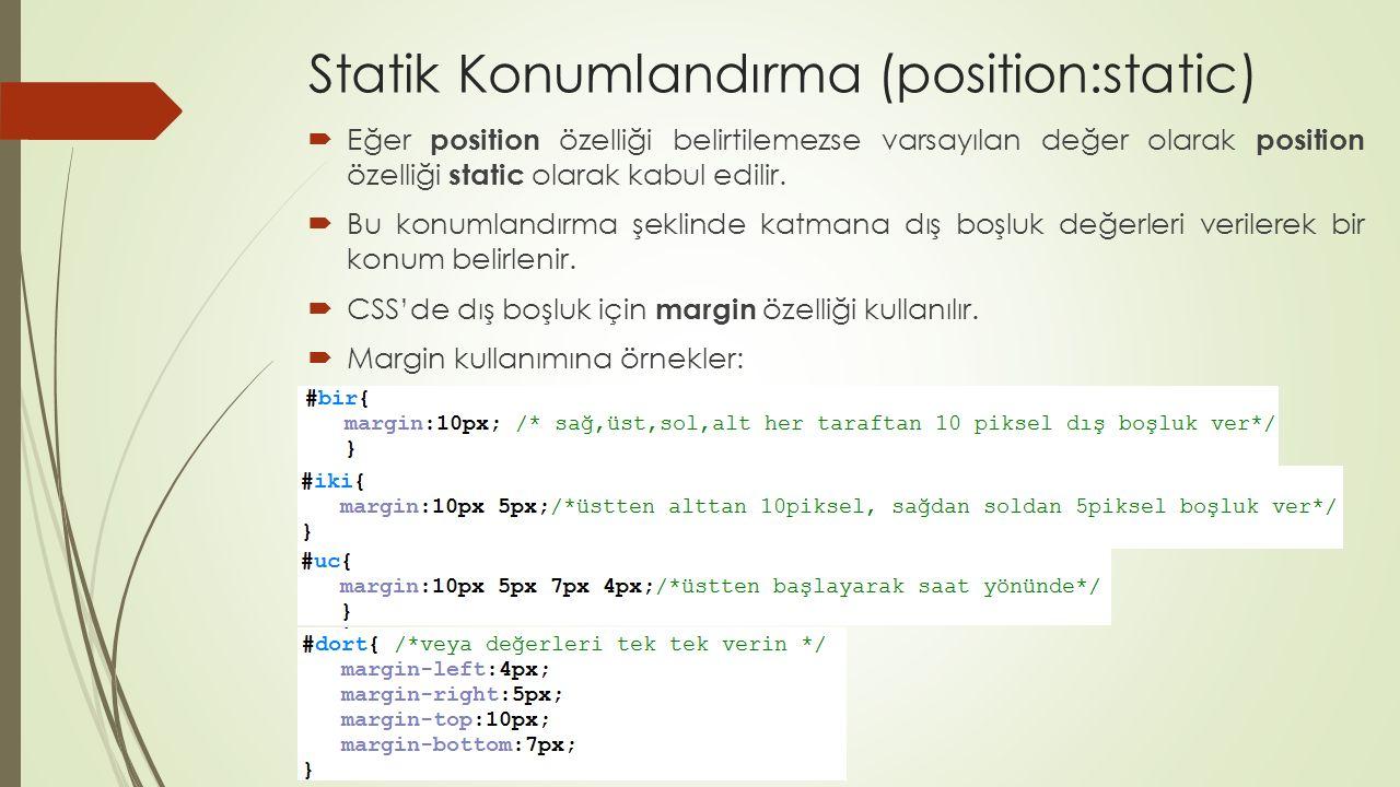 Statik Konumlandırma (position:static)  Eğer tasiyici id'li katmanınız varsa ve aşağıdaki biçimlendirmeyi verirseniniz  Sayfanın üstünden 100 piksel aşağı inmiş ve yatayda ortalı bir kutucuk görürsünüz.