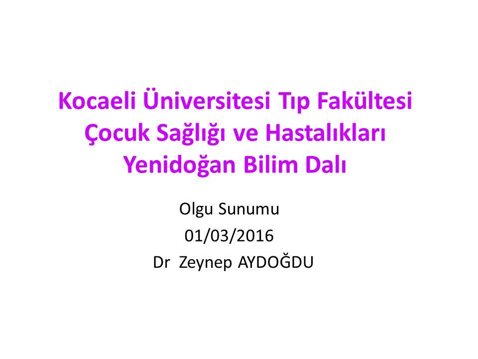 Olgu Sunumu 01/03/2016 Dr Zeynep AYDOĞDU Kocaeli Üniversitesi Tıp Fakültesi Çocuk Sağlığı ve Hastalıkları Yenidoğan Bilim Dalı