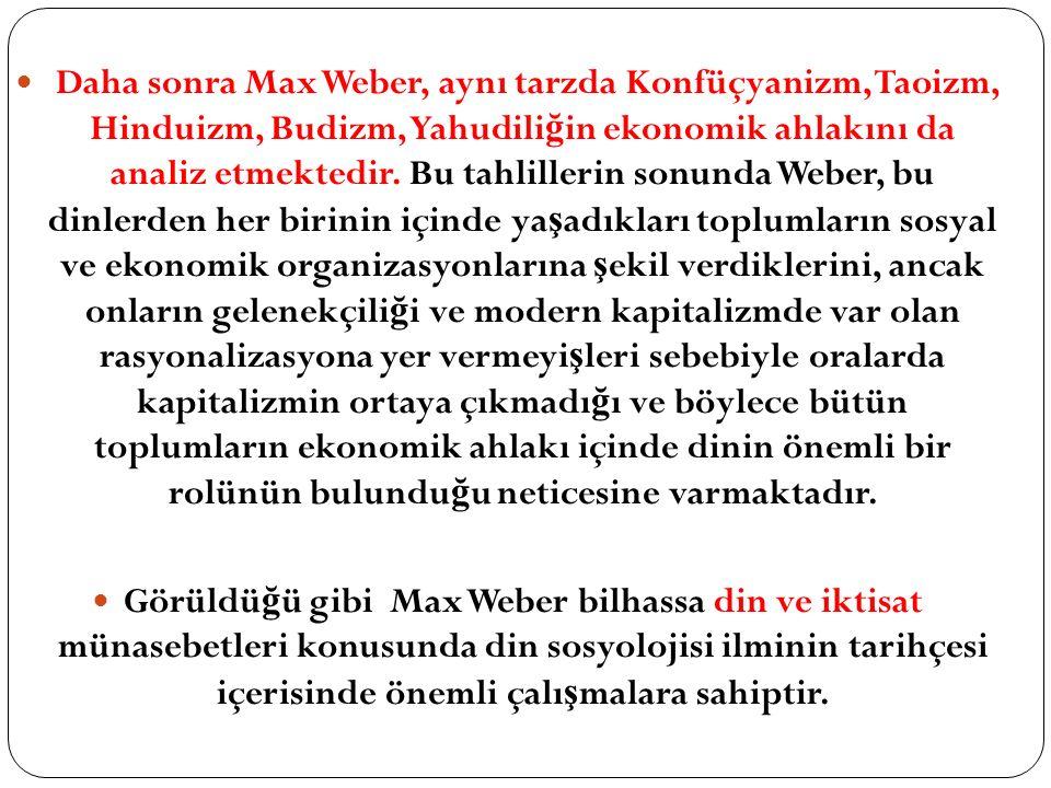 Daha sonra Max Weber, aynı tarzda Konfüçyanizm, Taoizm, Hinduizm, Budizm, Yahudili ğ in ekonomik ahlakını da analiz etmektedir.