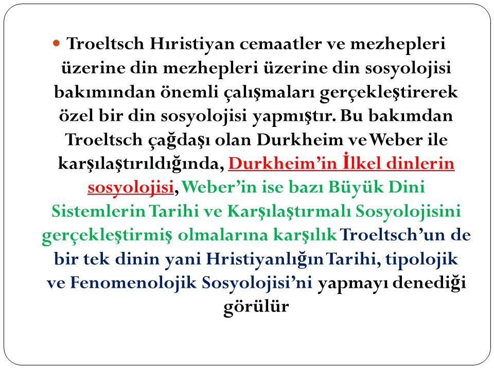 Troeltsch Hıristiyan cemaatler ve mezhepleri üzerine din mezhepleri üzerine din sosyolojisi bakımından önemli çalı ş maları gerçekle ş tirerek özel bir din sosyolojisi yapmı ş tır.
