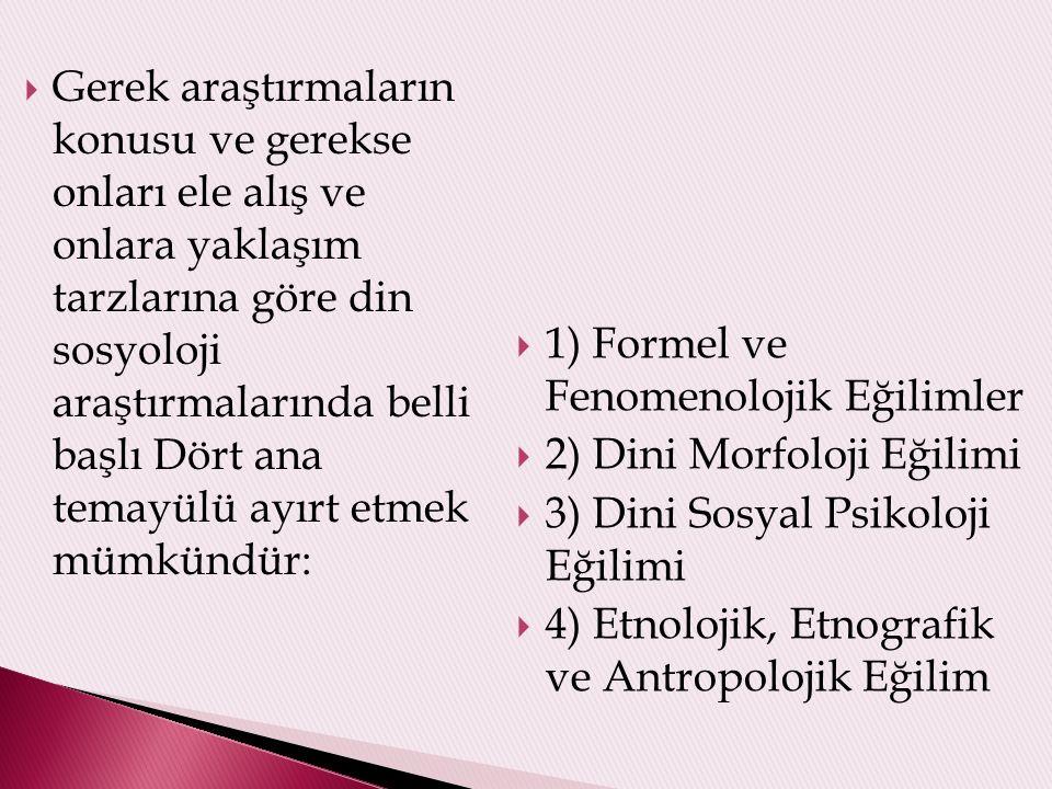 Gerek araştırmaların konusu ve gerekse onları ele alış ve onlara yaklaşım tarzlarına göre din sosyoloji araştırmalarında belli başlı Dört ana temayülü ayırt etmek mümkündür:  1) Formel ve Fenomenolojik Eğilimler  2) Dini Morfoloji Eğilimi  3) Dini Sosyal Psikoloji Eğilimi  4) Etnolojik, Etnografik ve Antropolojik Eğilim