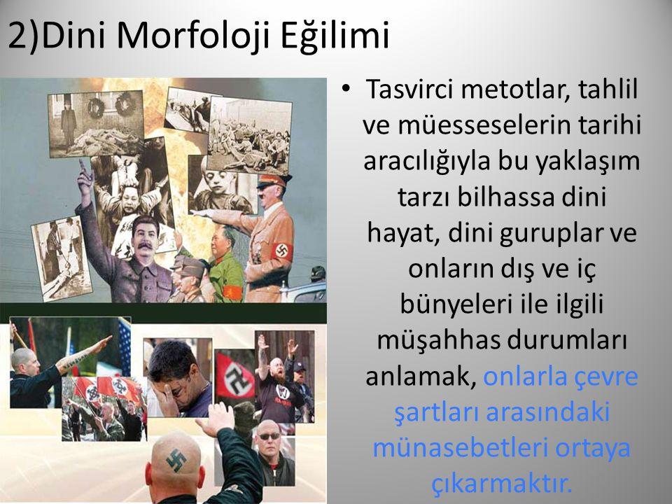 2)Dini Morfoloji Eğilimi Tasvirci metotlar, tahlil ve müesseselerin tarihi aracılığıyla bu yaklaşım tarzı bilhassa dini hayat, dini guruplar ve onları