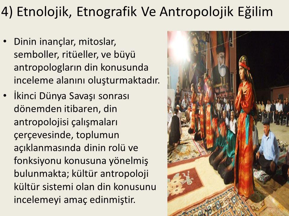 4) Etnolojik, Etnografik Ve Antropolojik Eğilim Dinin inançlar, mitoslar, semboller, ritüeller, ve büyü antropologların din konusunda inceleme alanını